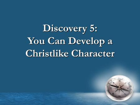 Discovery 5: You Can Develop a Christlike Character Discovery 5: You Can Develop a Christlike Character.