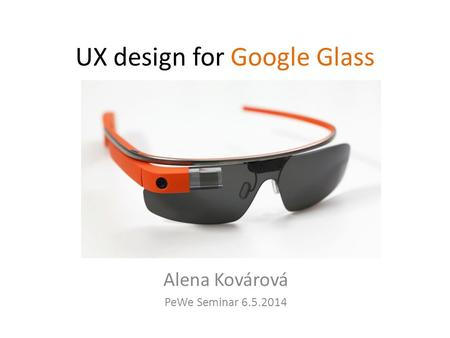 UX design for Google Glass Alena Kovárová PeWe Seminar 6.5.2014.
