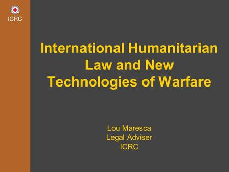 International Humanitarian Law and New Technologies of Warfare Lou Maresca Legal Adviser ICRC.