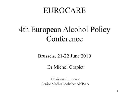 EUROCARE 4th European Alcohol Policy Conference Brussels, 21-22 June 2010 Dr Michel Craplet Chairman Eurocare Senior Medical Adviser ANPAA 1.