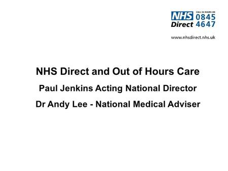 NHS Direct and Out of Hours Care Paul Jenkins Acting National Director Dr Andy Lee - National Medical Adviser.