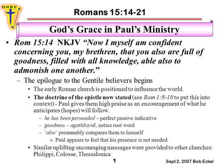 "Romans 15:14-21 Sept 2, 2007 Bob Eckel 1 God's Grace in Paul's Ministry Rom 15:14 NKJV ""Now I myself am confident concerning you, my brethren, that you."