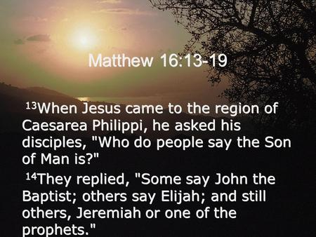 Matthew 16:13-19 13 When Jesus came to the region of Caesarea Philippi, he asked his disciples, Who do people say the Son of Man is? 14 They replied,