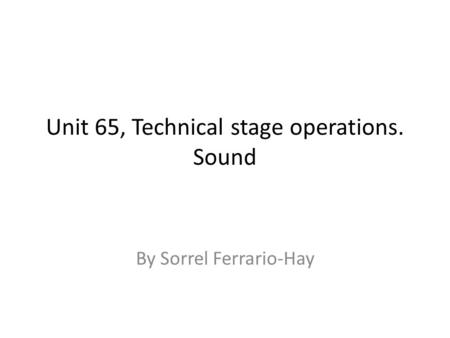 Unit 65, Technical stage operations. Sound By Sorrel Ferrario-Hay.