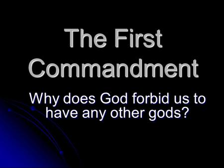 The First Commandment Why does God forbid us to have any other gods?