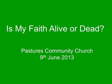 Pastures Community Church 9 th June 2013 Is My Faith Alive or Dead?