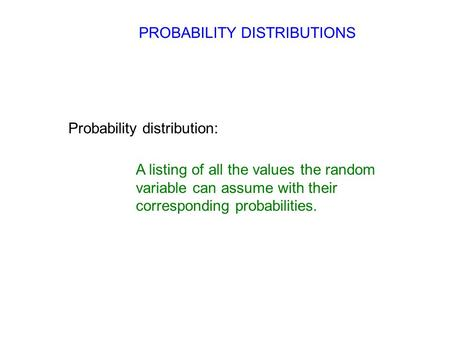 PROBABILITY DISTRIBUTIONS Probability distribution: A listing of all the values the random variable can assume with their corresponding probabilities.