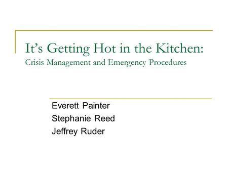 It's Getting Hot in the Kitchen: Crisis Management and Emergency Procedures Everett Painter Stephanie Reed Jeffrey Ruder.