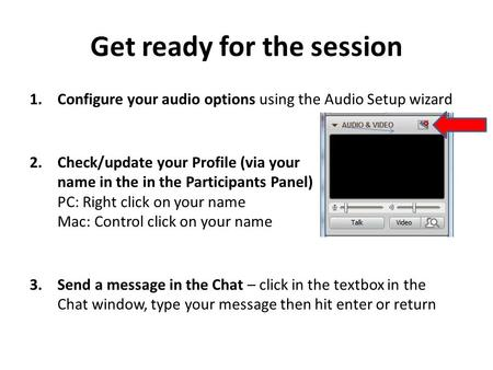 Get ready for the session 1.Configure your audio options using the Audio Setup wizard 2.Check/update your Profile (via your name in the in the Participants.