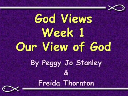 God Views Week 1 Our View of God By Peggy Jo Stanley & Freida Thornton.