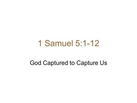 1 Samuel 5:1-12 God Captured to Capture Us. 1 Samuel 5:1-12 1 After the Philistines had captured the ark of God, they took it from Ebenezer to Ashdod.