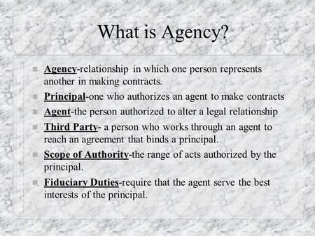 What is Agency? n Agency-relationship in which one person represents another in making contracts. n Principal-one who authorizes an agent to make contracts.