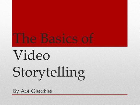 The Basics of Video Storytelling By Abi Gleckler.
