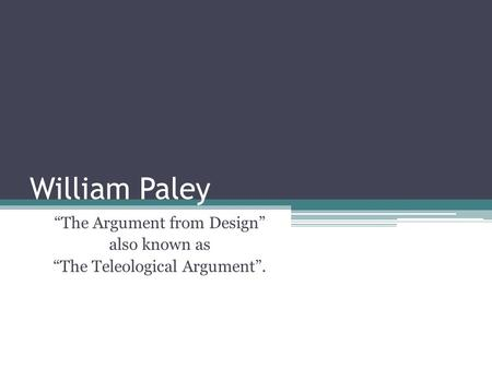 "William Paley ""The Argument from Design"" also known as ""The Teleological Argument""."