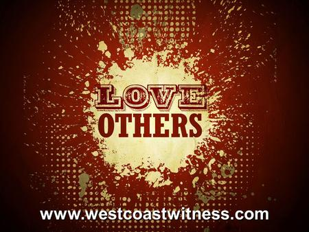 Www.westcoastwitness.com. Love One Another John 13:34-35 34A new command I give you: Love one another. As I have loved you, so you must love one another.