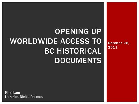 October 26, 2011 OPENING UP WORLDWIDE ACCESS TO BC HISTORICAL DOCUMENTS Mimi Lam Librarian, Digital Projects.
