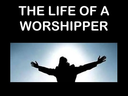 THE LIFE OF A WORSHIPPER. 22 After removing Saul, he made David their king. God testified concerning him: 'I have found David son of Jesse, a man after.