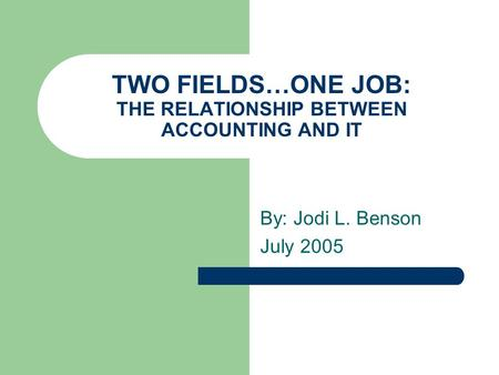 TWO FIELDS…ONE JOB: THE RELATIONSHIP BETWEEN ACCOUNTING AND IT By: Jodi L. Benson July 2005.