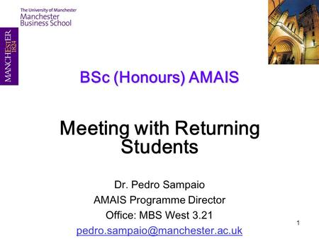 1 BSc (Honours) AMAIS Meeting with Returning Students Dr. Pedro Sampaio AMAIS Programme Director Office: MBS West 3.21
