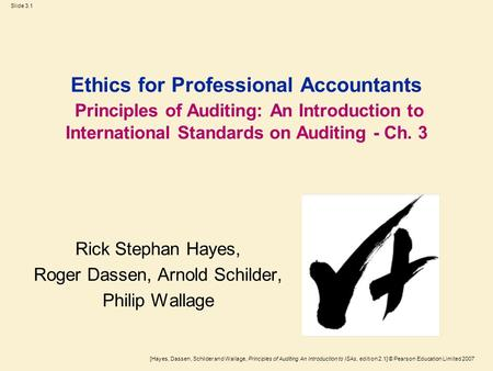 [Hayes, Dassen, Schilder and Wallage, Principles of Auditing An Introduction to ISAs, edition 2.1] © Pearson Education Limited 2007 Slide 3.1 Ethics for.