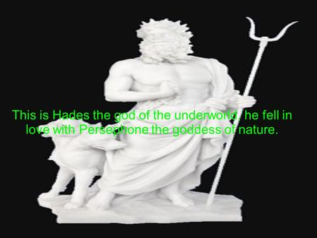 This is Hades the god of the underworld, he fell in love with Persephone the goddess of nature.