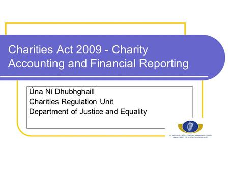 Charities Act 2009 - Charity Accounting and Financial Reporting Úna Ní Dhubhghaill Charities Regulation Unit Department of Justice and Equality.