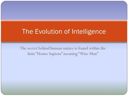 "The secret behind human nature is found within the latin ""Homo Sapiens"" meaning ""Wise Man"" The Evolution of Intelligence."