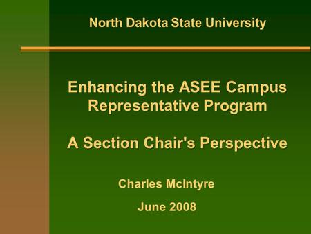 Enhancing the ASEE Campus Representative Program A Section Chair's Perspective North Dakota State University June 2008 Charles McIntyre.