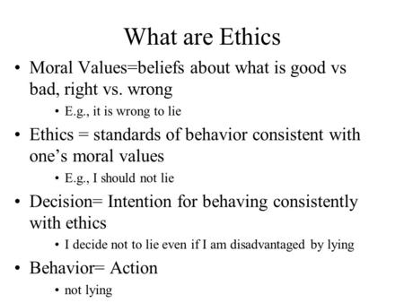 What are Ethics Moral Values=beliefs about what is good vs bad, right vs. wrong E.g., it is wrong to lie Ethics = standards of behavior consistent with.