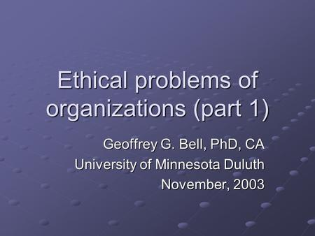 Ethical problems of organizations (part 1) Geoffrey G. Bell, PhD, CA University of Minnesota Duluth November, 2003.