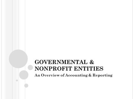 GOVERNMENTAL & NONPROFIT ENTITIES An Overview of Accounting & Reporting.
