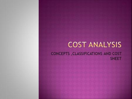 CONCEPTS,CLASSIFICATIONS AND COST SHEET.  For proper control and managerial decisions, management is to be provided with necessary data to analyze and.
