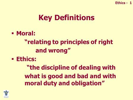 "Ethics - 1 Key Definitions  Moral: ""relating to principles of right and wrong""  Ethics: ""the discipline of dealing with what is good and bad and with."