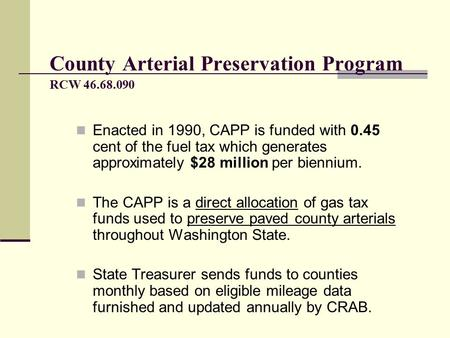 Enacted in 1990, CAPP is funded with 0.45 cent of the fuel tax which generates approximately $28 million per biennium. The CAPP is a direct allocation.