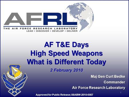 AF T&E Days High Speed Weapons What is Different Today 2 February 2010 Maj Gen Curt Bedke Commander Air Force Research Laboratory Air Force Research Laboratory.