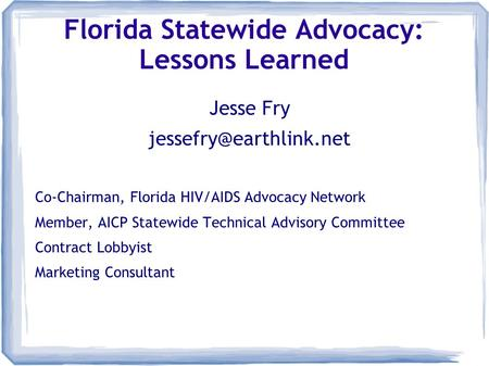Florida Statewide Advocacy: Lessons Learned Jesse Fry Co-Chairman, Florida HIV/AIDS Advocacy Network Member, AICP Statewide Technical.