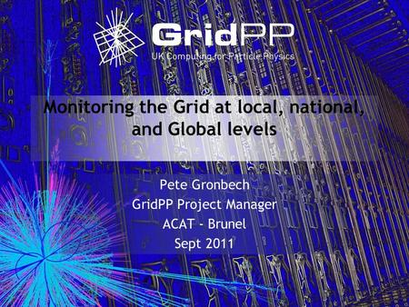 Monitoring the Grid at local, national, and Global levels Pete Gronbech GridPP Project Manager ACAT - Brunel Sept 2011.