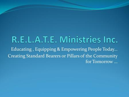 Educating, Equipping & Empowering People Today… Creating Standard Bearers or Pillars of the Community for Tomorrow …