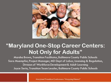 """Maryland One-Stop Career Centers: Not Only for Adults"" Marsha Brown, Transition Facilitator, Baltimore County Public Schools Sara Muempfer, Project Manager,"
