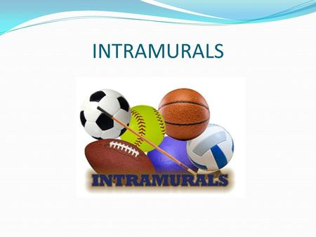 INTRAMURALS. Intramurals In your own words, write a definition of intramurals. Definition – Part of a school's physical education program geared to the.