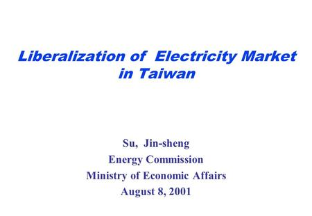 Liberalization of Electricity Market in Taiwan Su, Jin-sheng Energy Commission Ministry of Economic Affairs August 8, 2001.