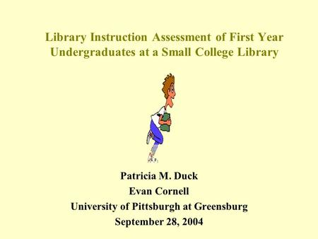 Library Instruction Assessment of First Year Undergraduates at a Small College Library Patricia M. Duck Evan Cornell University of Pittsburgh at Greensburg.