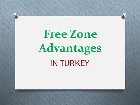 Free Zone Advantages IN TURKEY. Free Zone Advantages in Turkey O Opportunity to Benefit from Tax Advantages for Manufacturer Users.