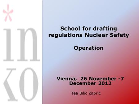School for drafting regulations Nuclear Safety Operation Vienna, 26 November -7 December 2012 Tea Bilic Zabric.