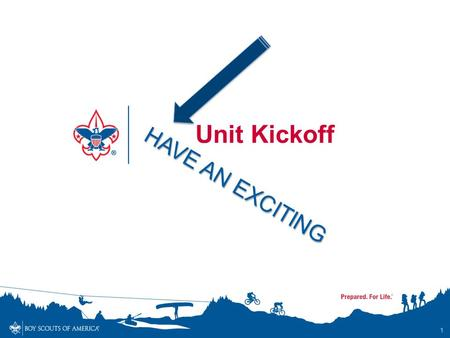 HAVE AN EXCITING 1 Unit Kickoff. Make it EXCITING and FUN !! Be sure your kickoff is fun for Scouts and Families alike! 2.