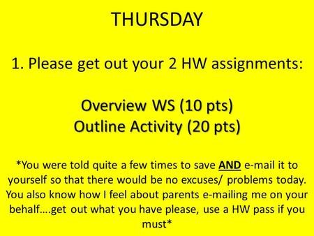 Overview WS (10 pts) Outline Activity (20 pts) THURSDAY 1. Please get out your 2 HW assignments: Overview WS (10 pts) Outline Activity (20 pts) *You were.