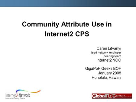 Commercial Peering Service Community Attribute Use in Internet2 CPS Caren Litvanyi lead network engineer peering team Internet2 NOC GigaPoP Geeks BOF January.