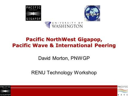 Pacific NorthWest Gigapop, Pacific Wave & International Peering David Morton, PNWGP RENU Technology Workshop.