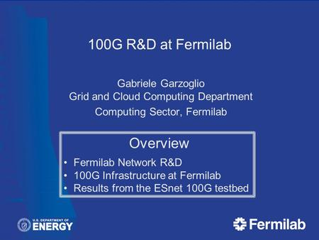 100G R&D at Fermilab Gabriele Garzoglio Grid and Cloud Computing Department Computing Sector, Fermilab Overview Fermilab Network R&D 100G Infrastructure.