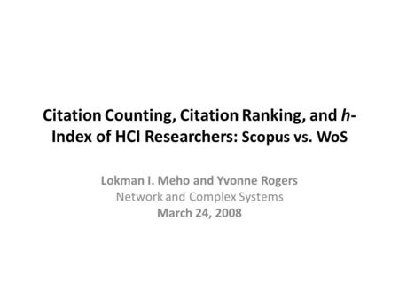 Citation Counting, Citation Ranking, and h- Index of HCI Researchers: Scopus vs. WoS Lokman I. Meho and Yvonne Rogers Network and Complex Systems March.
